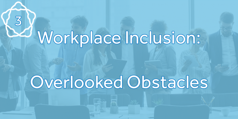 Workplace Inclusion: Overlooked Obstacles